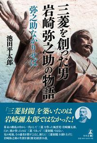 新著「三菱を創った男 岩崎弥之助の物語」出版の案内 - 平太郎独白録 親愛なるアッティクスへ