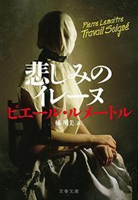 ピエール・ルメートル作「悲しみのイレーヌ」を読みました。 - rodolfoの決戦=血栓な日々