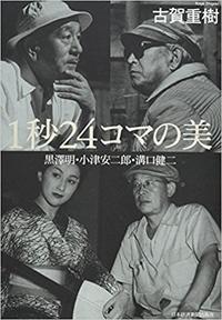 「1秒24コマの美 黒澤明・小津安二郎・溝口健二」 - 隊長ブログ