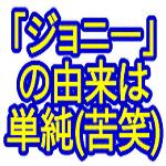 『ジョニー』という名前の由来(どうでもいいんだけど(苦笑)) - ジョニーがゆく.com