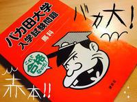 第一志望・天下の名門『バカ田大学』の赤本を手に入れる! - maki+saegusa