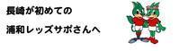 長崎が初めての浦和レッズのサポーターさんへ - ウエストコースト日日抄