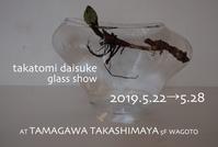 2019.05.22→05.28takatomi daisuke glass show @ 玉川高島屋 本館5階 WAGOTO - glass cafe gla_glaのグダグダな日々。