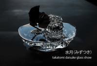 2019.08.07→08.13水月(みずつき)takatomi daisuke glass show @札幌大丸 - glass cafe gla_glaのグダグダな日々。