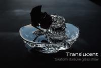 Translucent takatomi daisuke glass show @銀座三越 - glass cafe gla_glaのグダグダな日々。