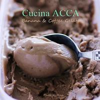 真夏日にうれしい、コーヒーとバナナのジェラート - Cucina ACCA