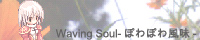 Waving Soul-ぽわぽわ風味-