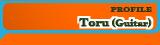 Toru PROFILE