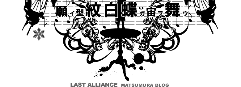 LAST ALLIANCE MATSUMURA BLOG 願イ型紋白蝶ガ宙ヲ舞ウ