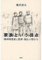 滝沢武久著『家族という視点 精神障害者と医療・福祉の間から』_a0103650_22203713.jpg