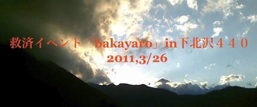救済イベント『bakayaro』in 下北沢440 3月26日_b0060102_23593473.jpg