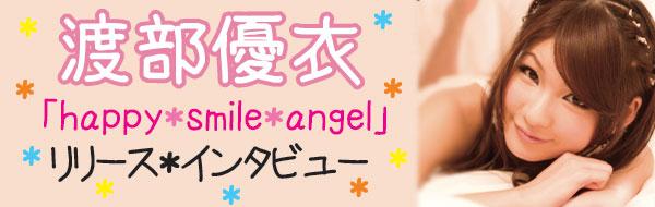 2ndシングル『happy*smile*angel』をリリースした声優アイドル渡部優衣のインタビュー掲載!_e0025035_13281475.jpg