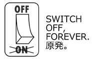SWITCH OFF, FOREVER. 原発。