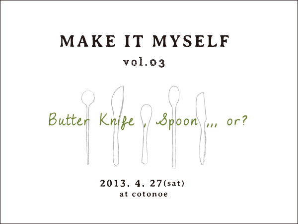 [MAKE IT MYSELF ]vol.3 / Butter Knife , Spoon ,,, or ?_b0226846_2392637.jpg