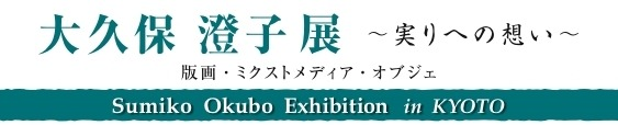 お出ましを・・・<~実りへの想い~へ>:Sumiko Okubo Exhibition in KYOTO_a0254818_20162298.jpg