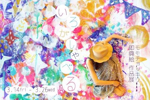 3/14~3/26 モモチョッキリ即興絵 作品展「いろがしゃべる」_f0010033_1763352.jpg