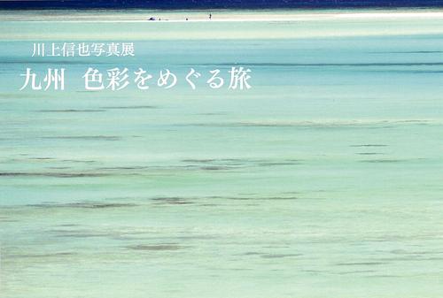 ■『九州・色彩をめぐる旅』刊行記念・川上信也写真展_d0190217_18142121.jpg