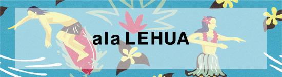 ハワイからインスパイアされた、ala LEHUA <アラ・レフア>_c0156749_15175087.jpg