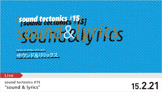 2/21 (土) sound tectonics 15 sound&lyrics @YCAM 山口情報芸術センター   降神出演決定_d0158942_1454831.jpg