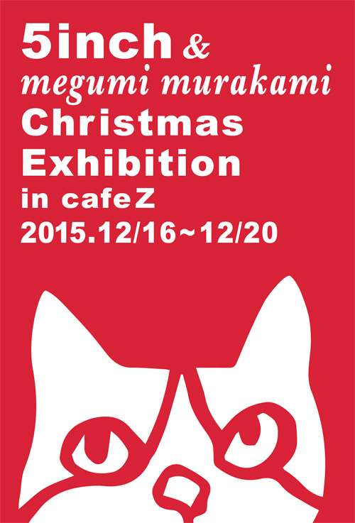 【5inch & megumi murakami Christmas Exhibition in cafeZ】_a0017350_03473349.jpg