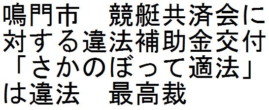 鳴門市 競艇共済会に対する違法補助金交付 「さかのぼって適法」は違法 最高裁_d0011701_1141534.jpg