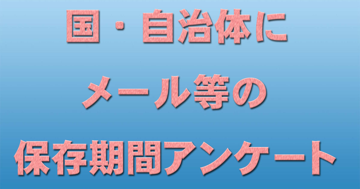 国・自治体にメール等の保存期間アンケート送付_d0011701_17404225.jpg