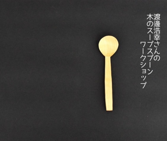 渡邊浩幸さんの木のスープスプーンワークショップのお知らせ_a0325273_05411493.jpg