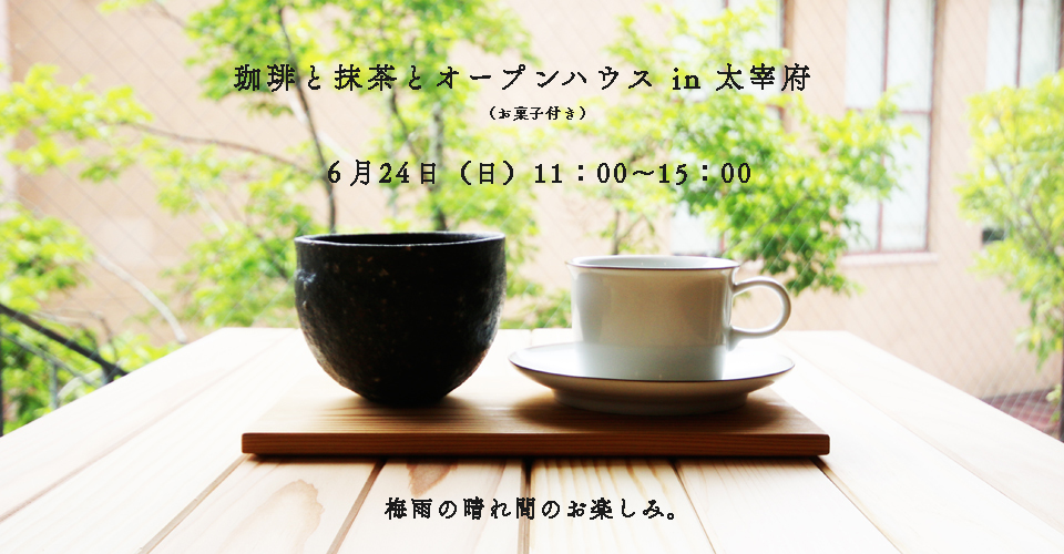 「珈琲と抹茶とオープンハウスin 太宰府」開催します_e0029115_14045034.jpg