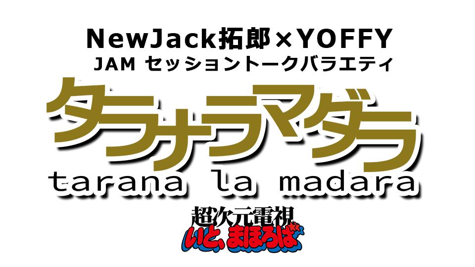 NewJack拓郎×YOFFYのJAMセッショントークバラエティ 『タラナラマダラ』 ~そろそろマジでやりますか~_e0115242_22043018.png
