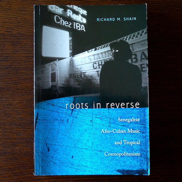 "Richard M. Shain ""Roots in Reverse: Senegalese Afro-Cuban Music and Tropical Cosmopolitanism\"" (1)_d0010432_15070922.jpg"