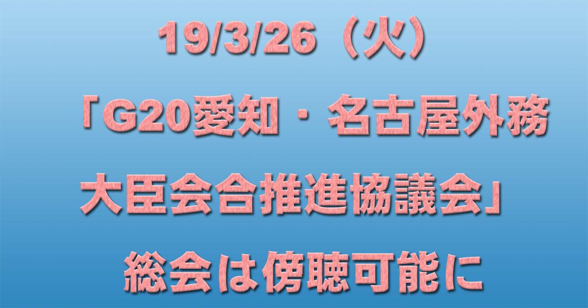 19/3/26(火)「G20愛知・名古屋外務大臣会合推進協議会」総会は傍聴可能に_d0011701_20572388.jpg