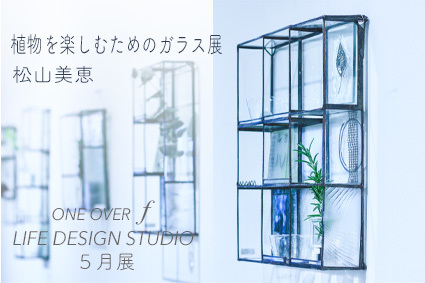 「 松山美恵 植物を楽しむためのガラス展 」 ~ LIFE DESIGN STUDIO 5月展_d0217944_08561193.jpg