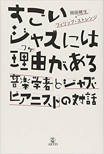 『すごいジャズには理由がある 音楽学者とジャズピアニストの対話』岡田暁生、フィリップ・ストレンジ著_b0074416_23370655.jpg