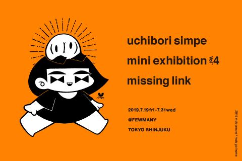 7/19~7/31 ウチボリシンペさん exhibition 【uchibori simpe mini exhibition Vol.4 missing link】 開催のお知らせ_f0010033_10100629.png