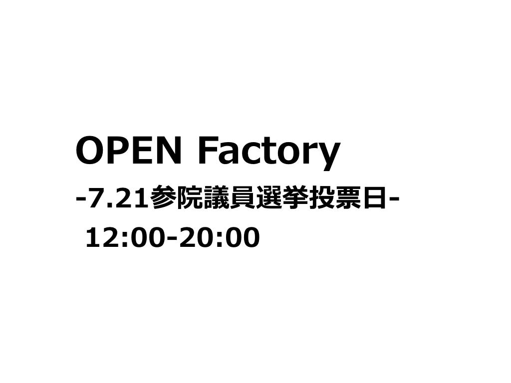《OPEN Factory -7.21参院議員選挙投票日- 》開催のお知らせ。_b0165526_21464051.jpeg