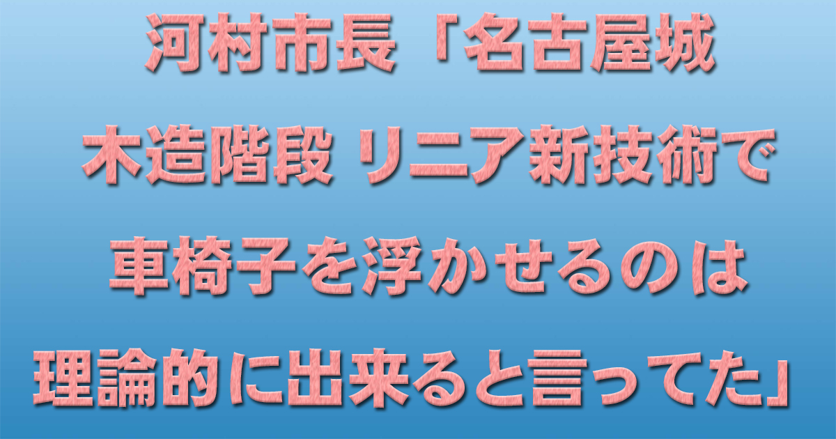 河村市長「名古屋城木造階段 リニア新技術で車椅子を浮かせるのは理論的に出来ると言ってた」_d0011701_22505710.jpg