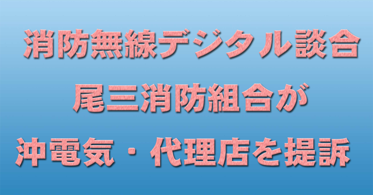 消防無線デジタル談合 尾三消防組合が沖電気・代理店を提訴 _d0011701_22131448.jpg