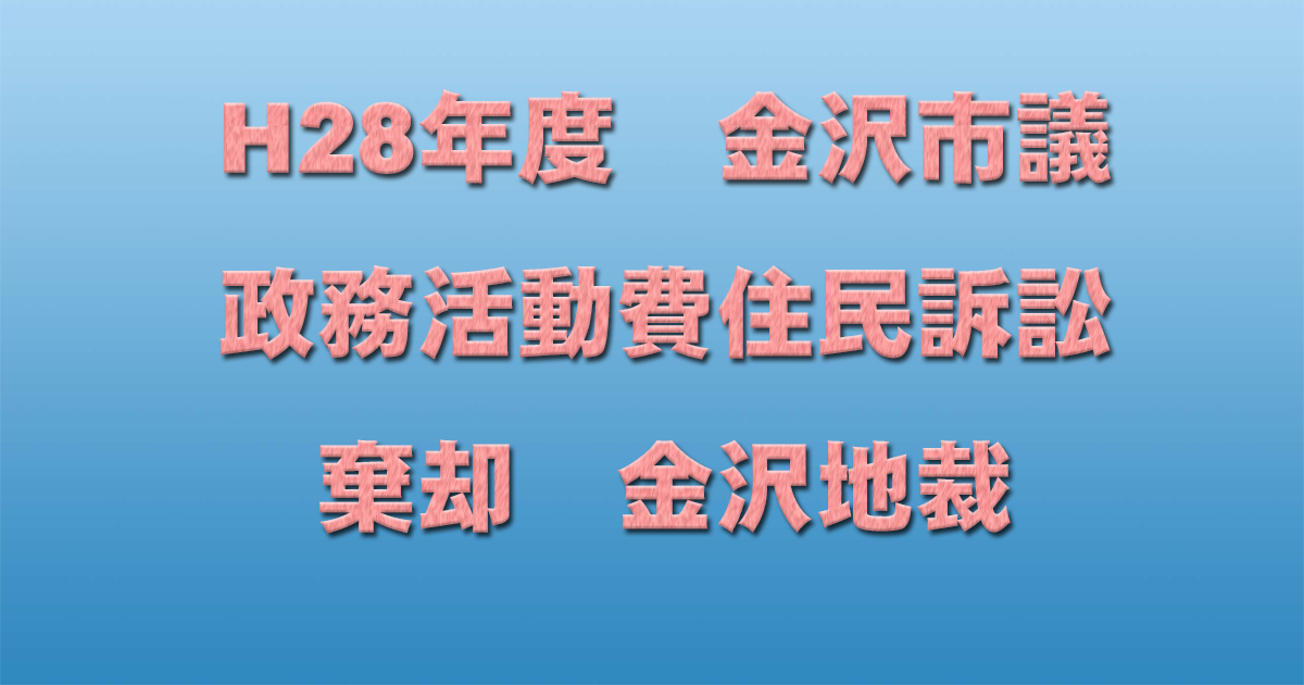 H28年度 金沢市議 政務活動費住民訴訟 棄却 金沢地裁_d0011701_15592627.jpg