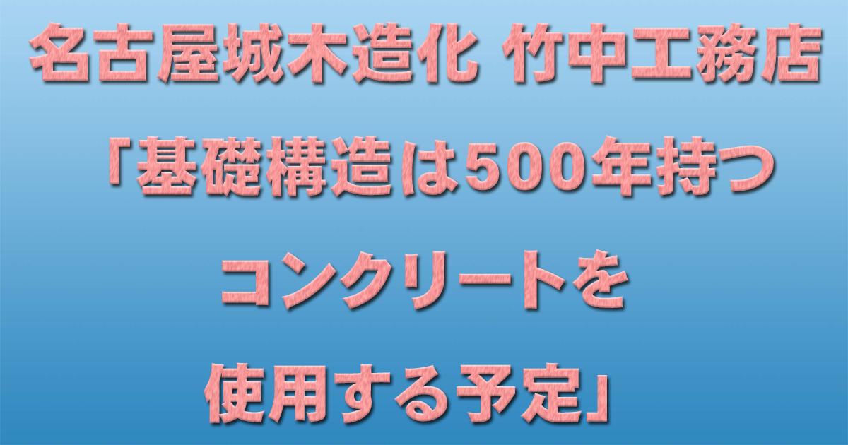 名古屋城木造化 竹中工務店「基礎構造は500年持つコンクリートを使用する予定」_d0011701_15122170.jpg