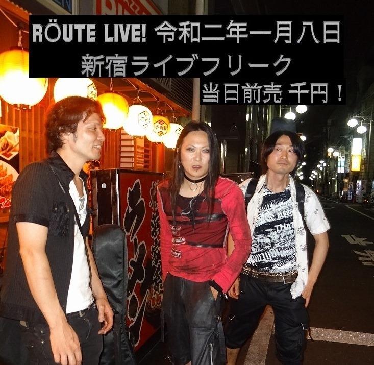 あさって令和二年一月八日(水) RÖUTE今年初ライブ!新宿ライブフリーク 前売/当日 千円! 出演は21:00~21:30_d0061678_12473909.jpg
