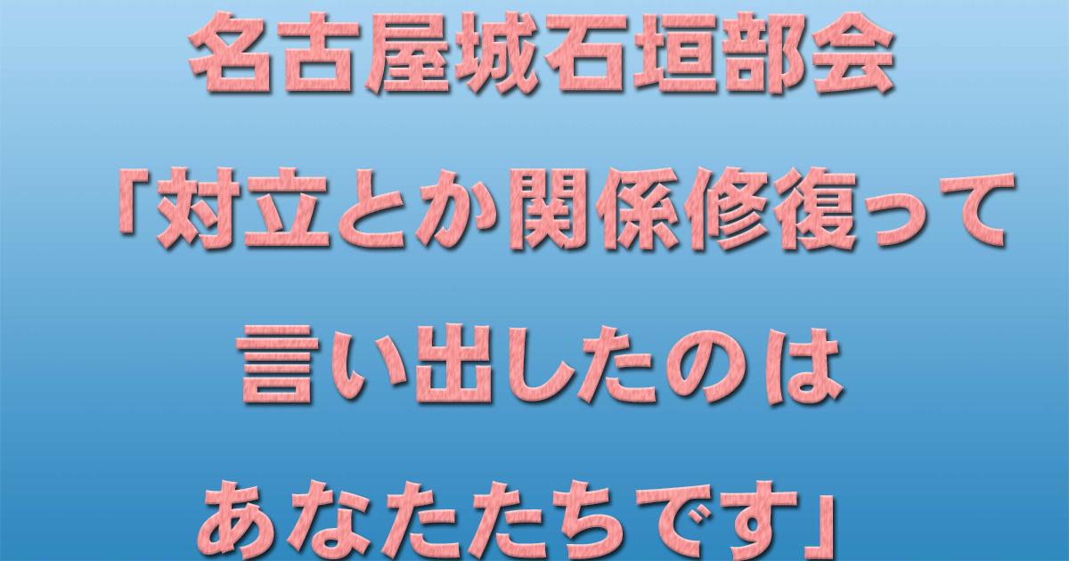 名古屋城石垣部会「対立とか関係修復って言い出したのはあなたたちです」_d0011701_17213669.jpg