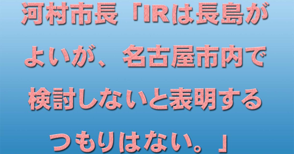 河村市長 「IRは長島がよいが、名古屋市内で検討しないと表明するつもりはない。」_d0011701_22434006.jpg