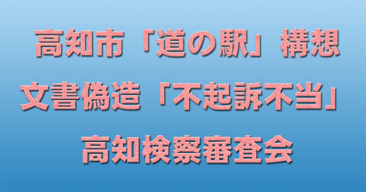 高知市「道の駅」構想文書偽造 「不起訴不当」高知検察審査会_d0011701_15495924.jpg