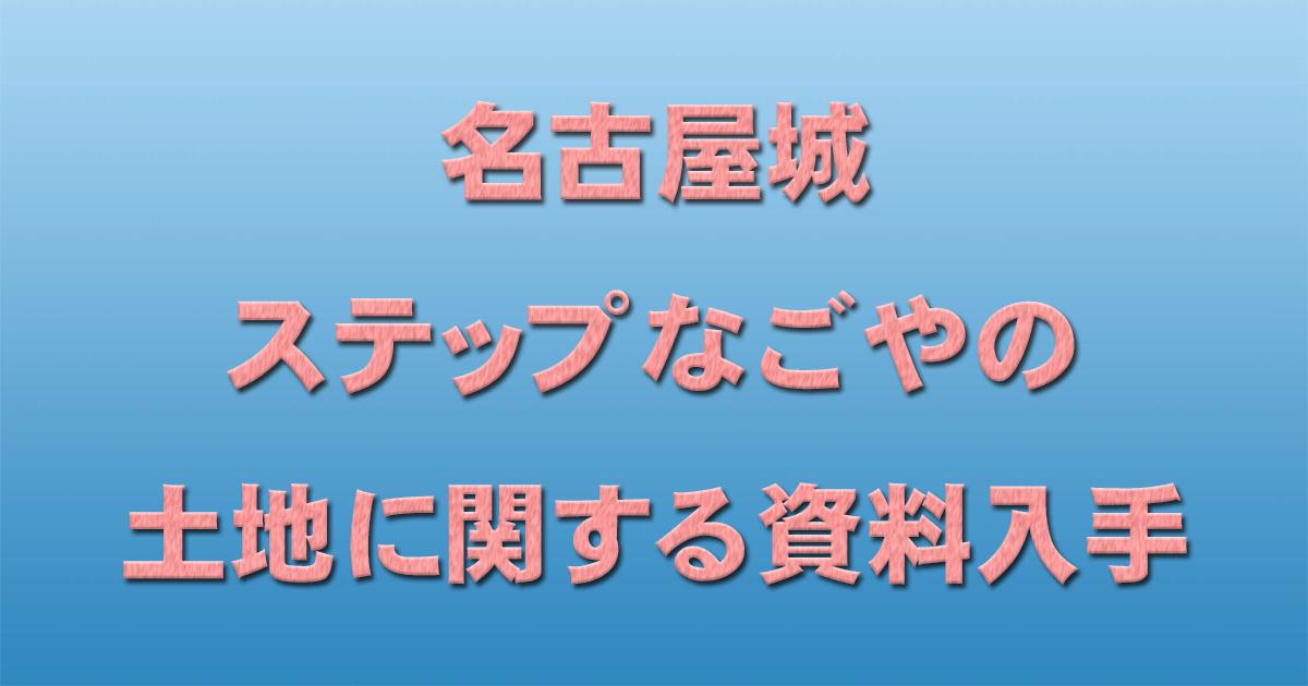 名古屋城 ステップなごやの土地に関する資料入手_d0011701_13301282.jpg