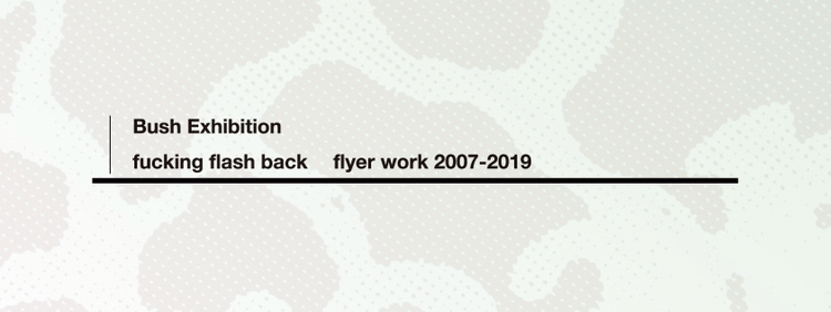 "Bush \"" fucking flash back - flyer work 2007-2019 - \"" 【 2度と無い! 】1度だけのスペシャル・エキシビションのお知らせです!_d0106911_02085966.jpg"