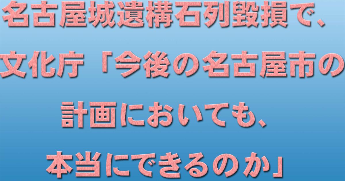 名古屋城遺構石列毀損で、文化庁「今後の名古屋市の計画においても、本当にできるのか」_d0011701_14154401.jpg