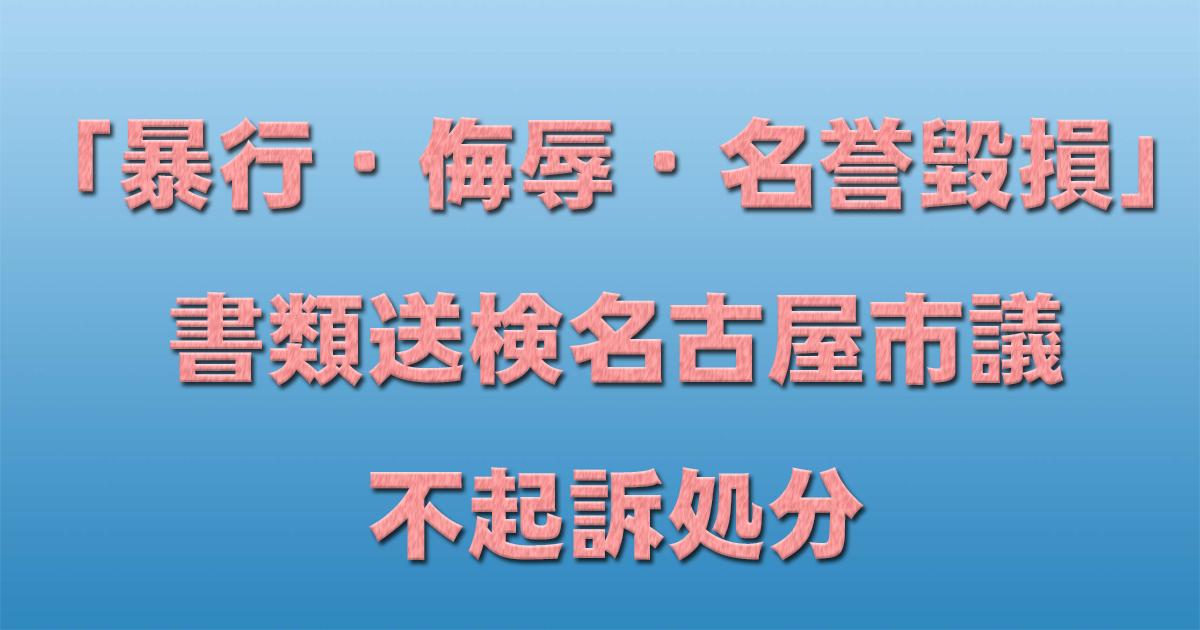 「暴行・侮辱・名誉毀損」書類送検名古屋市議 不起訴処分_d0011701_18241307.jpg
