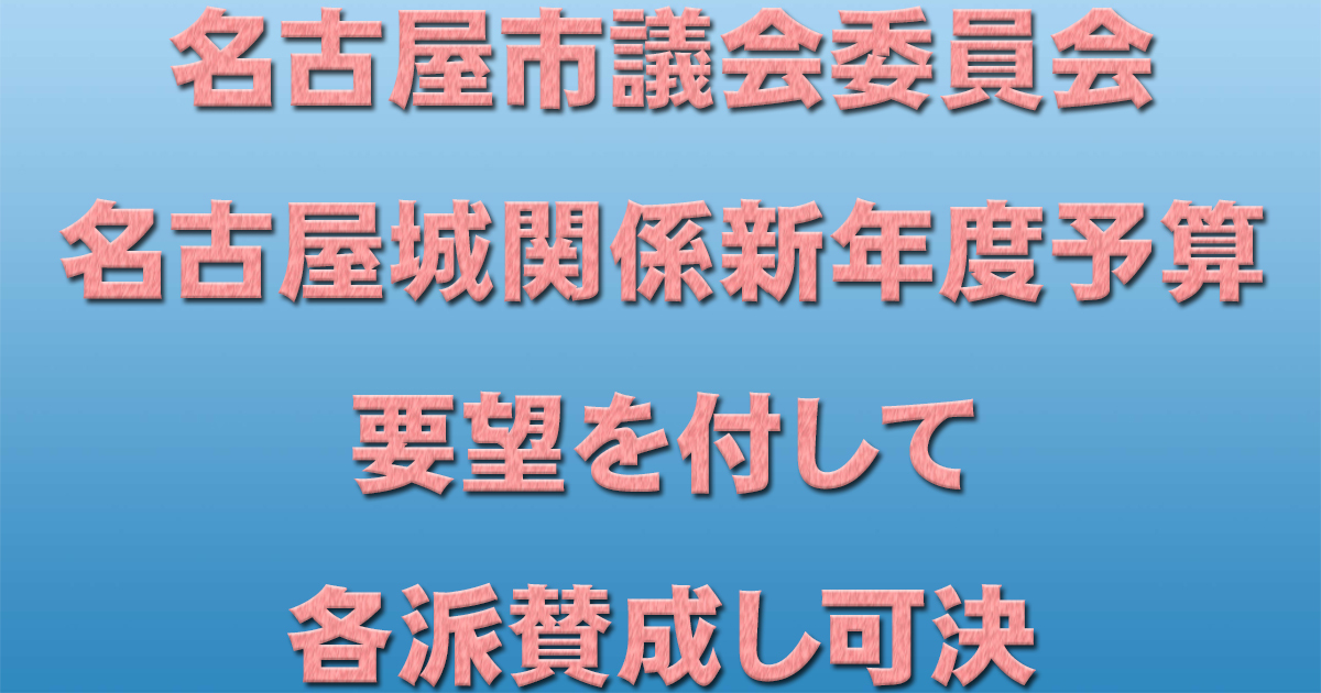 名古屋市議会委員会 名古屋城関係新年度予算 要望を付して各派賛成し可決_d0011701_19250659.jpg