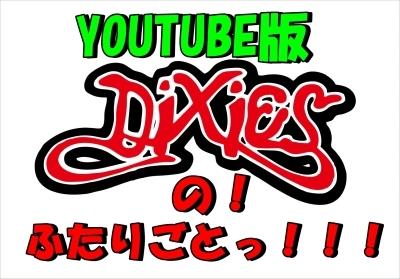 【更新】DIXIESのっ!ふたりごとっ!!!YOUTUBE版んの巻_f0236990_10554094.jpg