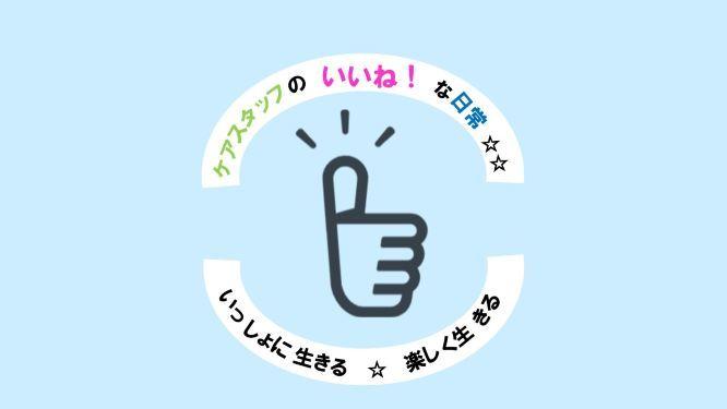 ケアスタッフの「いいね!」な日常 vol.2_f0041153_10385141.jpg
